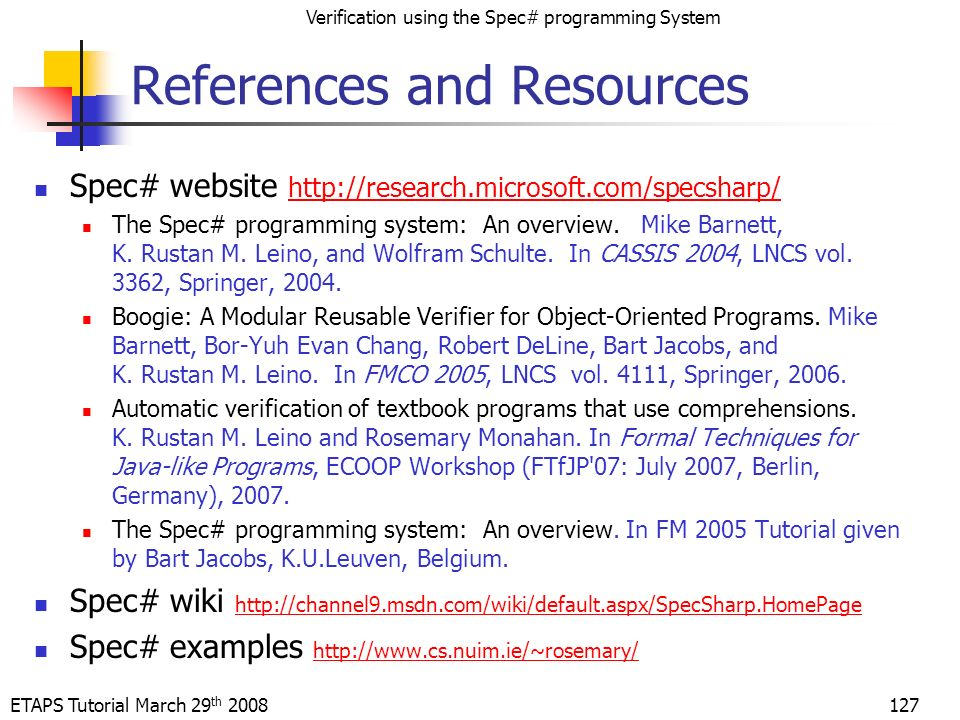 ETAPS Tutorial March 29 th 2008 Verification using the Spec# programming System 127 References and Resources Spec# website http://research.microsoft.com/specsharp/ http://research.microsoft.com/specsharp/ The Spec# programming system: An overview.