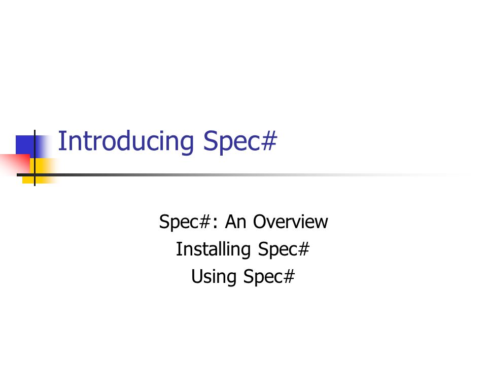 Introducing Spec# Spec#: An Overview Installing Spec# Using Spec#