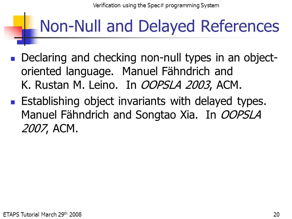ETAPS Tutorial March 29 th 2008 Verification using the Spec# programming System Non-Null and Delayed References Declaring and checking non-null types in an object- oriented language.