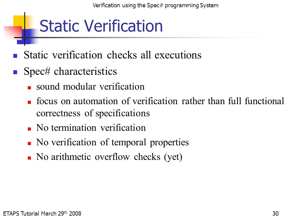 ETAPS Tutorial March 29 th 2008 Verification using the Spec# programming System 30 Static Verification Static verification checks all executions Spec# characteristics sound modular verification focus on automation of verification rather than full functional correctness of specifications No termination verification No verification of temporal properties No arithmetic overflow checks (yet)