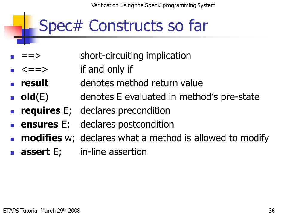 ETAPS Tutorial March 29 th 2008 Verification using the Spec# programming System Spec# Constructs so far ==>short-circuiting implication if and only if resultdenotes method return value old(E)denotes E evaluated in methods pre-state requires E;declares precondition ensures E;declares postcondition modifies w;declares what a method is allowed to modify assert E;in-line assertion 36