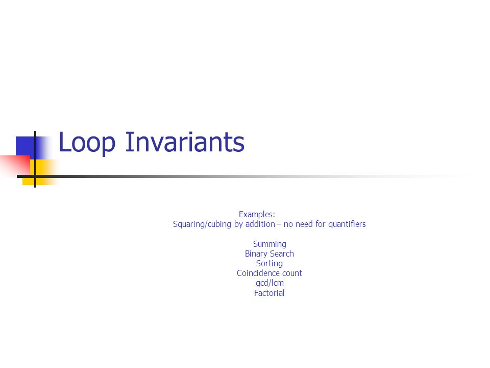 Loop Invariants Examples: Squaring/cubing by addition – no need for quantifiers Summing Binary Search Sorting Coincidence count gcd/lcm Factorial
