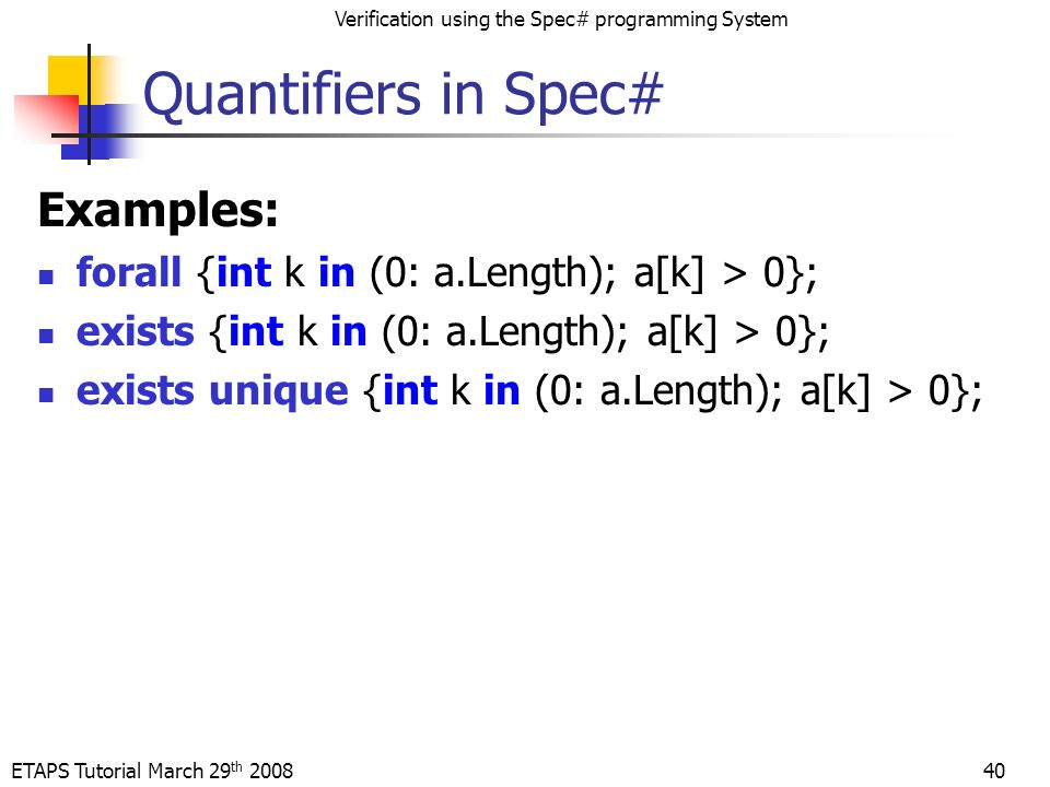 ETAPS Tutorial March 29 th 2008 Verification using the Spec# programming System 40 Quantifiers in Spec# Examples: forall {int k in (0: a.Length); a[k] > 0}; exists {int k in (0: a.Length); a[k] > 0}; exists unique {int k in (0: a.Length); a[k] > 0};