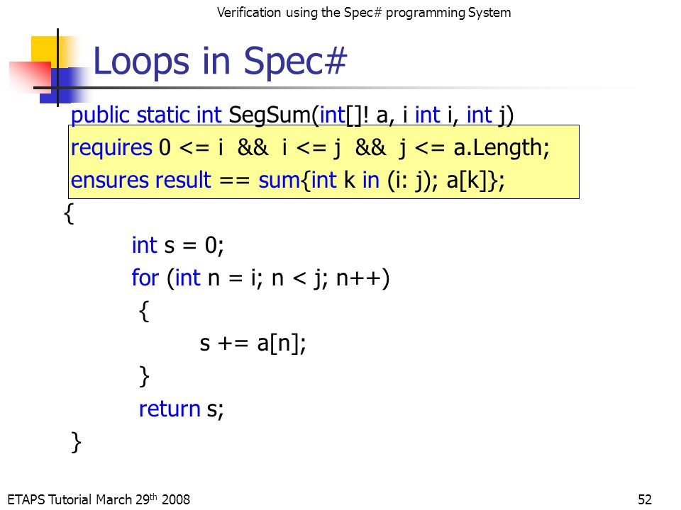 ETAPS Tutorial March 29 th 2008 Verification using the Spec# programming System 52 public static int SegSum(int[].