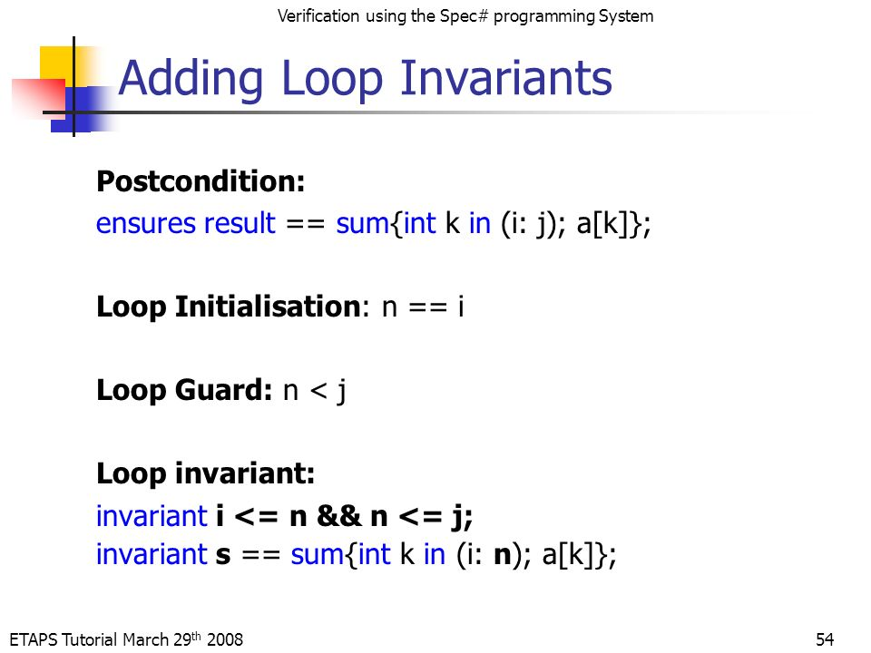 ETAPS Tutorial March 29 th 2008 Verification using the Spec# programming System 54 Postcondition: ensures result == sum{int k in (i: j); a[k]}; Loop Initialisation: n == i Loop Guard: n < j Loop invariant: invariant i <= n && n <= j; invariant s == sum{int k in (i: n); a[k]}; Adding Loop Invariants
