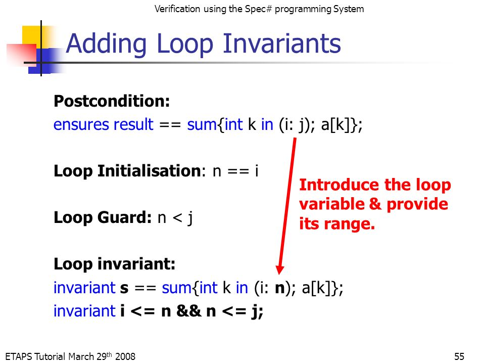 ETAPS Tutorial March 29 th 2008 Verification using the Spec# programming System 55 Postcondition: ensures result == sum{int k in (i: j); a[k]}; Loop Initialisation: n == i Loop Guard: n < j Loop invariant: invariant s == sum{int k in (i: n); a[k]}; invariant i <= n && n <= j; Adding Loop Invariants Introduce the loop variable & provide its range.