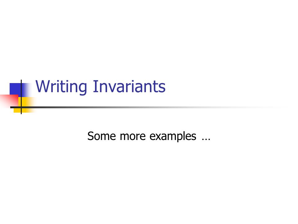 Writing Invariants Some more examples …