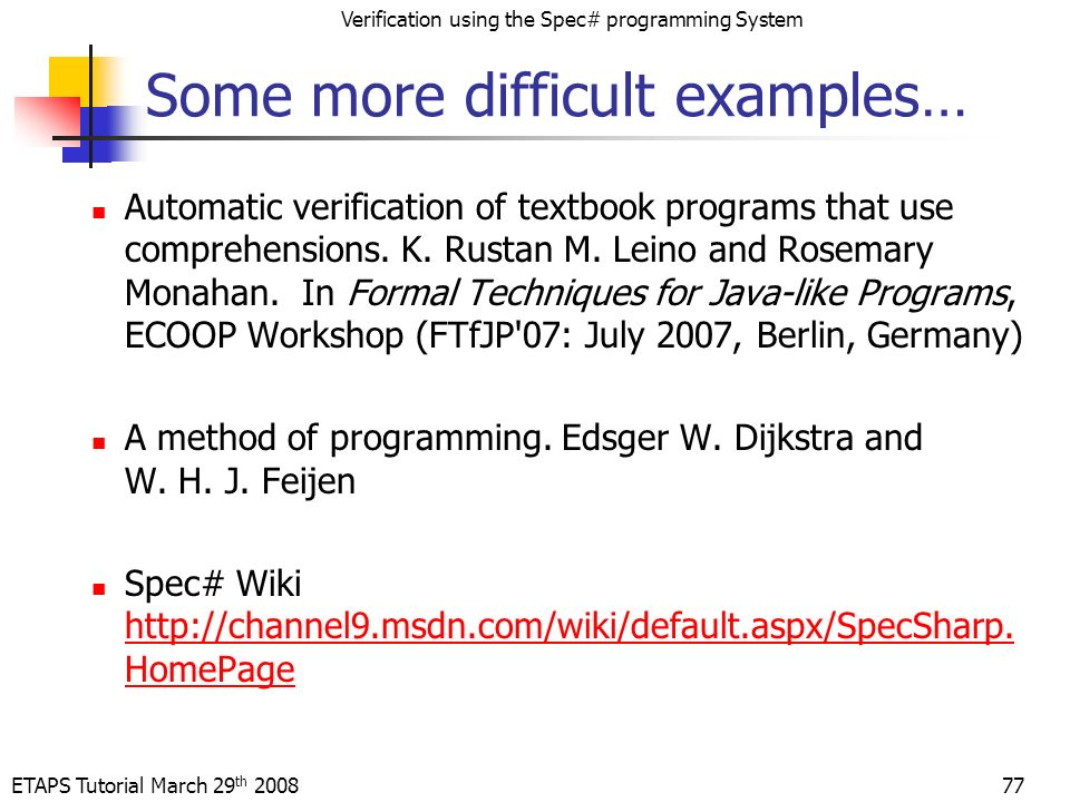 ETAPS Tutorial March 29 th 2008 Verification using the Spec# programming System 77 Some more difficult examples… Automatic verification of textbook programs that use comprehensions.