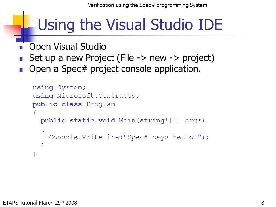 ETAPS Tutorial March 29 th 2008 Verification using the Spec# programming System 8 Using the Visual Studio IDE Open Visual Studio Set up a new Project (File -> new -> project) Open a Spec# project console application.