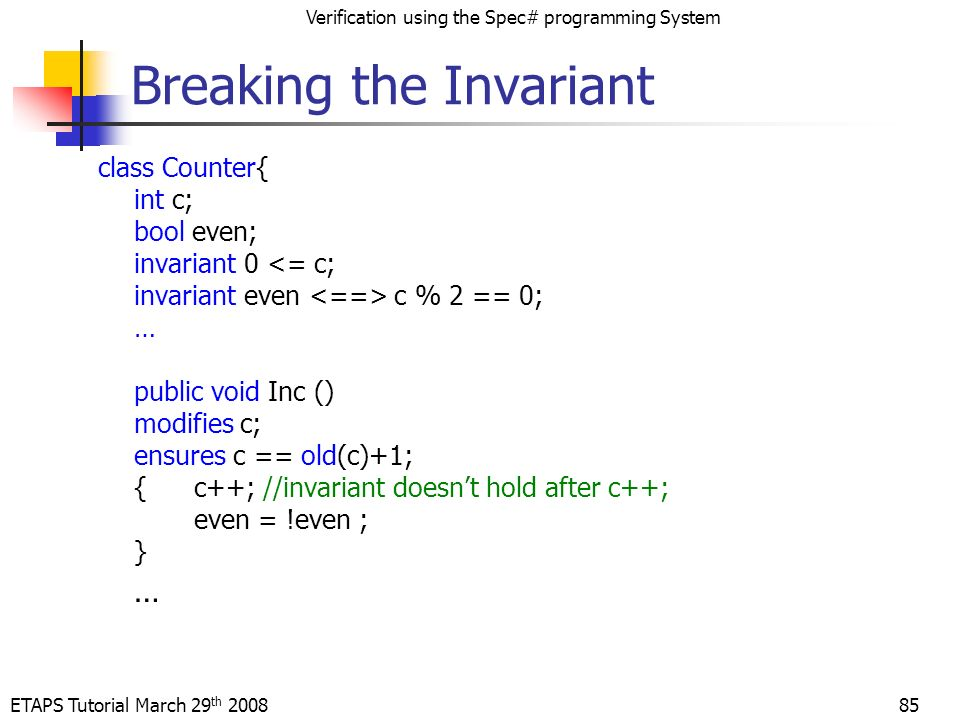 ETAPS Tutorial March 29 th 2008 Verification using the Spec# programming System 85 Breaking the Invariant class Counter{ int c; bool even; invariant 0 <= c; invariant even c % 2 == 0; … public void Inc () modifies c; ensures c == old(c)+1; {c++; //invariant doesnt hold after c++; even = !even ; } …