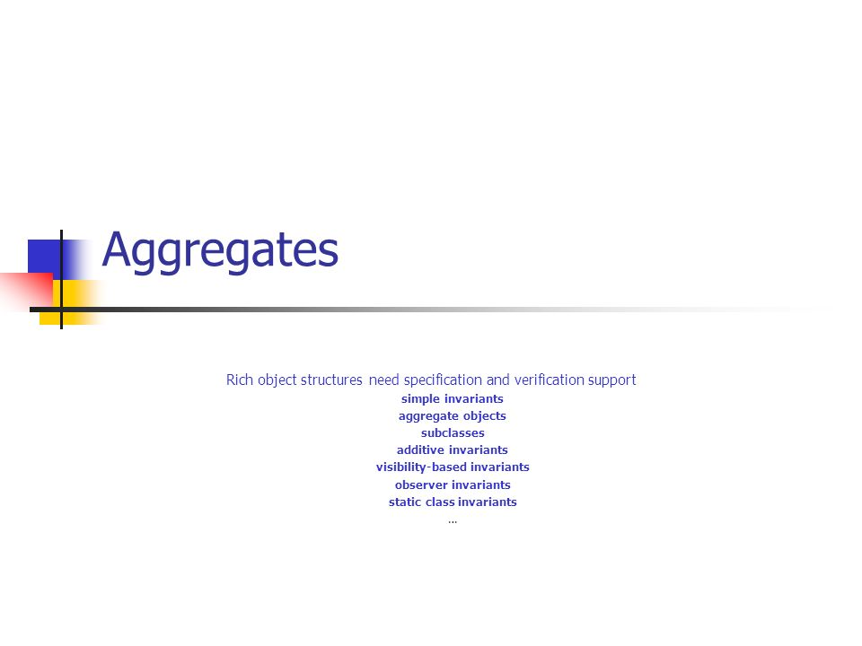 Aggregates Rich object structures need specification and verification support simple invariants aggregate objects subclasses additive invariants visibility-based invariants observer invariants static class invariants …