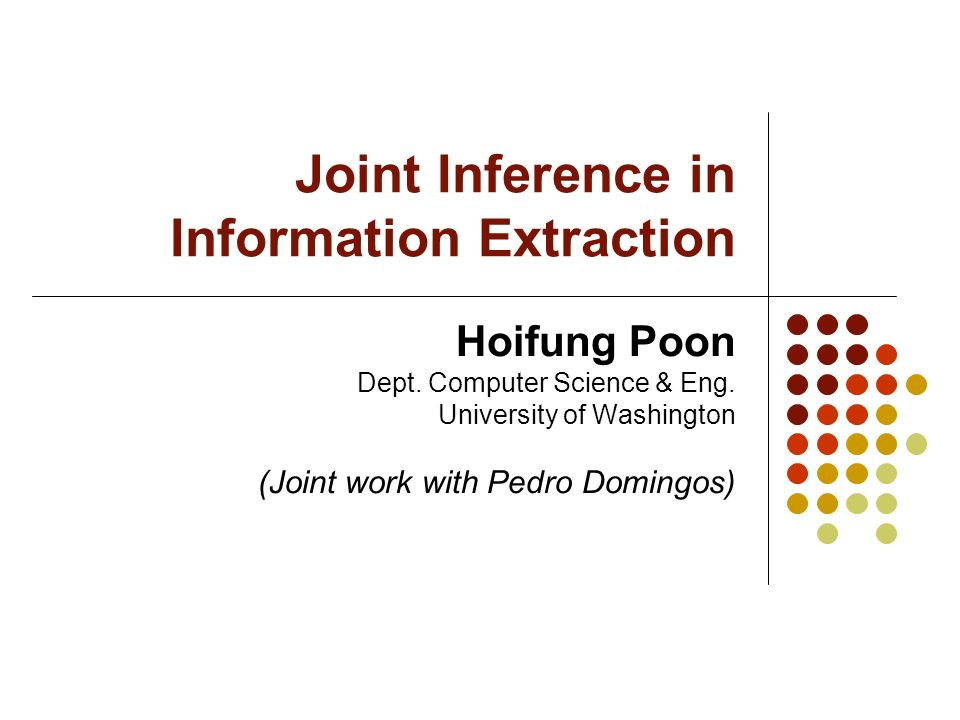 Joint Inference in Information Extraction Hoifung Poon Dept. Computer Science & Eng. University of Washington (Joint work with Pedro Domingos)
