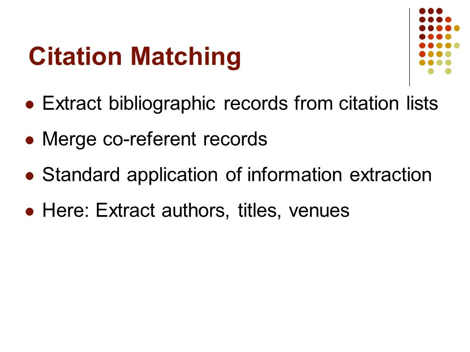 Citation Matching Extract bibliographic records from citation lists Merge co-referent records Standard application of information extraction Here: Extract authors, titles, venues