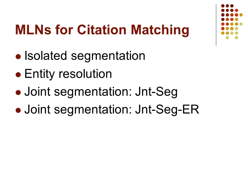 MLNs for Citation Matching Isolated segmentation Entity resolution Joint segmentation: Jnt-Seg Joint segmentation: Jnt-Seg-ER