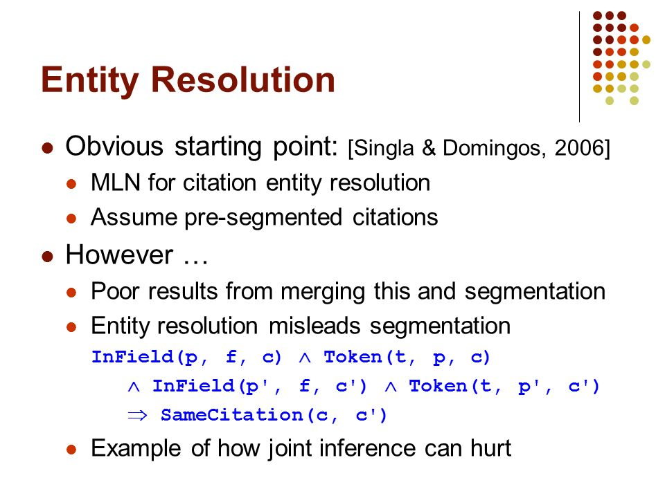 Entity Resolution Obvious starting point: [Singla & Domingos, 2006] MLN for citation entity resolution Assume pre-segmented citations However … Poor results from merging this and segmentation Entity resolution misleads segmentation InField(p, f, c) Token(t, p, c) InField(p , f, c ) Token(t, p , c ) SameCitation(c, c ) Example of how joint inference can hurt