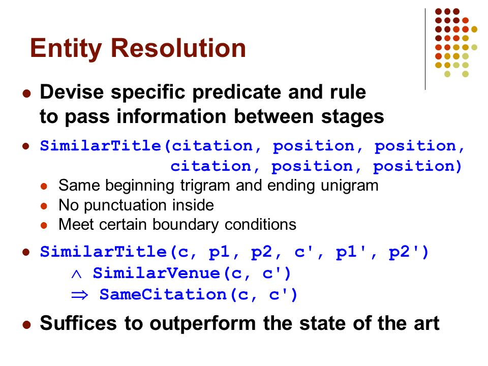 Entity Resolution Devise specific predicate and rule to pass information between stages SimilarTitle(citation, position, position, citation, position, position) Same beginning trigram and ending unigram No punctuation inside Meet certain boundary conditions SimilarTitle(c, p1, p2, c , p1 , p2 ) SimilarVenue(c, c ) SameCitation(c, c ) Suffices to outperform the state of the art