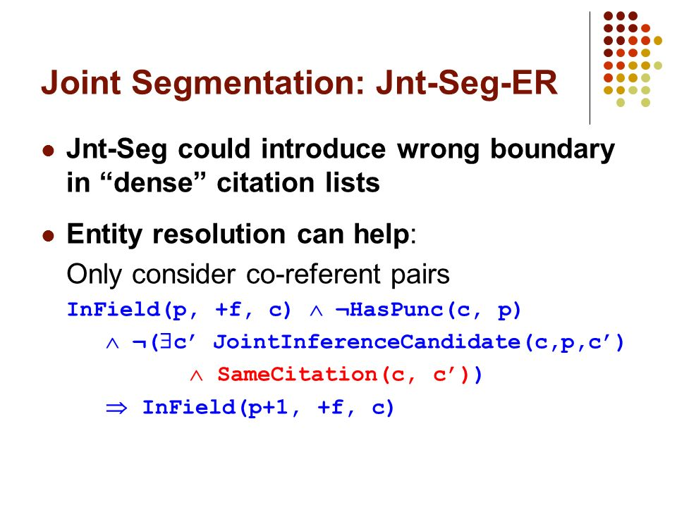 Joint Segmentation: Jnt-Seg-ER Jnt-Seg could introduce wrong boundary in dense citation lists Entity resolution can help: Only consider co-referent pairs InField(p, +f, c) ¬HasPunc(c, p) ¬( c JointInferenceCandidate(c,p,c) SameCitation(c, c)) InField(p+1, +f, c)
