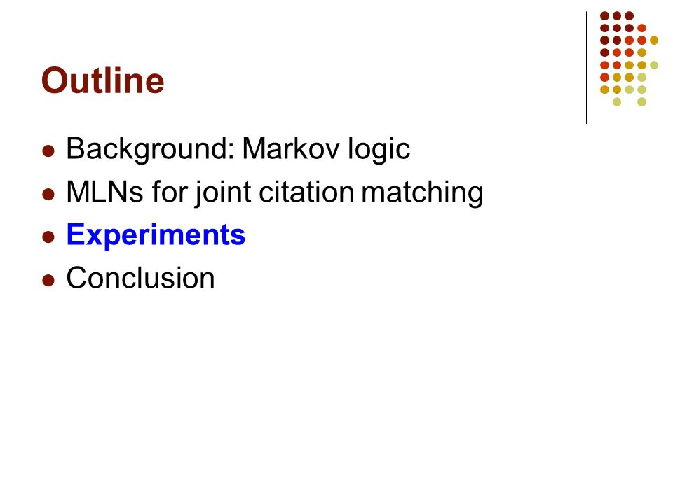 Outline Background: Markov logic MLNs for joint citation matching Experiments Conclusion