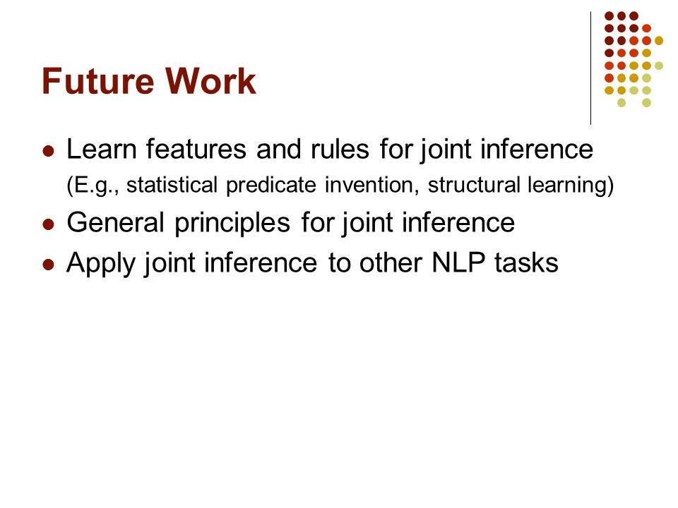 Future Work Learn features and rules for joint inference (E.g., statistical predicate invention, structural learning) General principles for joint inference Apply joint inference to other NLP tasks
