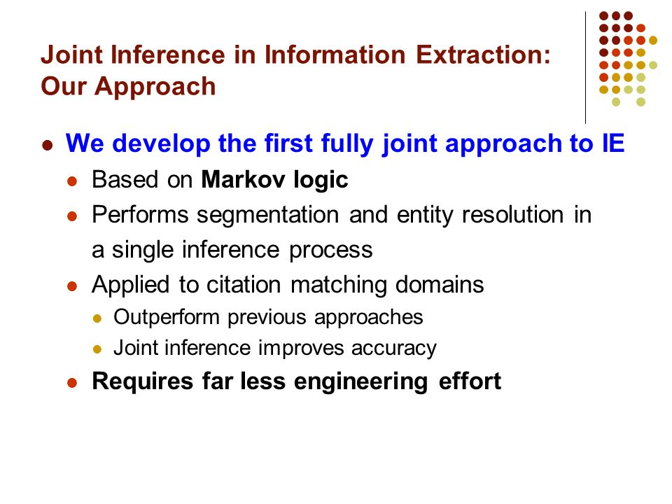 Joint Inference in Information Extraction: Our Approach We develop the first fully joint approach to IE Based on Markov logic Performs segmentation and entity resolution in a single inference process Applied to citation matching domains Outperform previous approaches Joint inference improves accuracy Requires far less engineering effort
