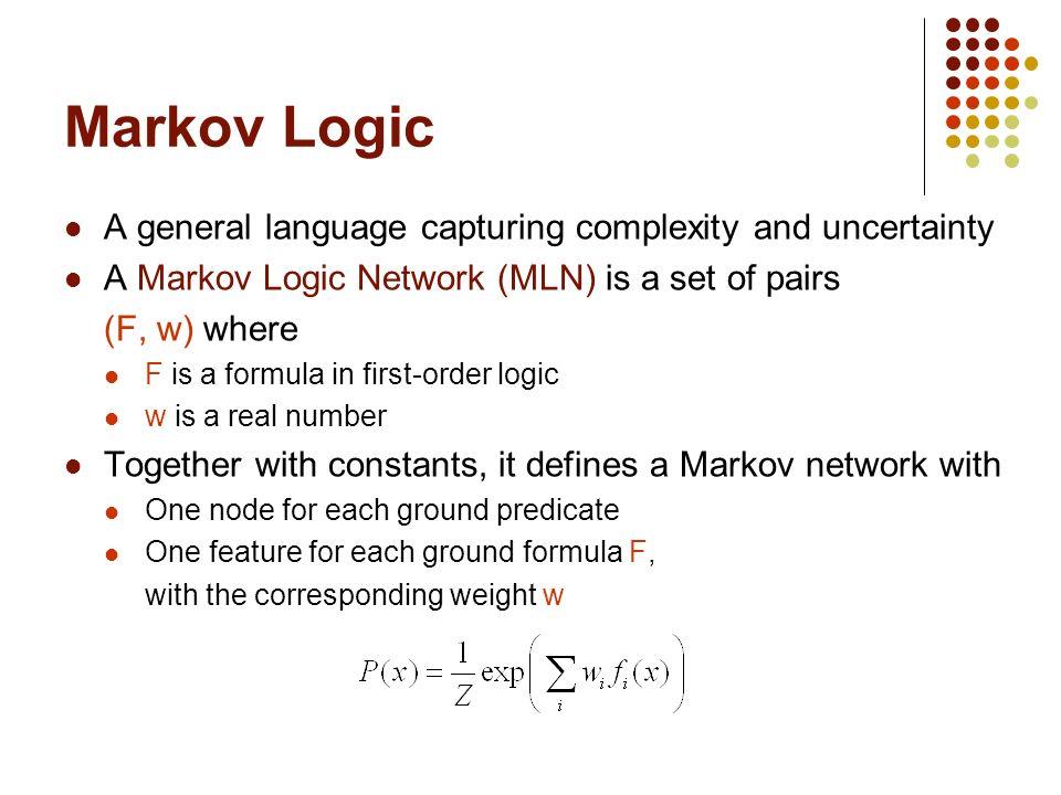 Markov Logic Open-source package: Alchemy alchemy.cs.washington.edu Inference: MC-SAT [Poon & Domingos, 2006] Weight Learning: Voted perceptron [Singla & Domingos, 2005]