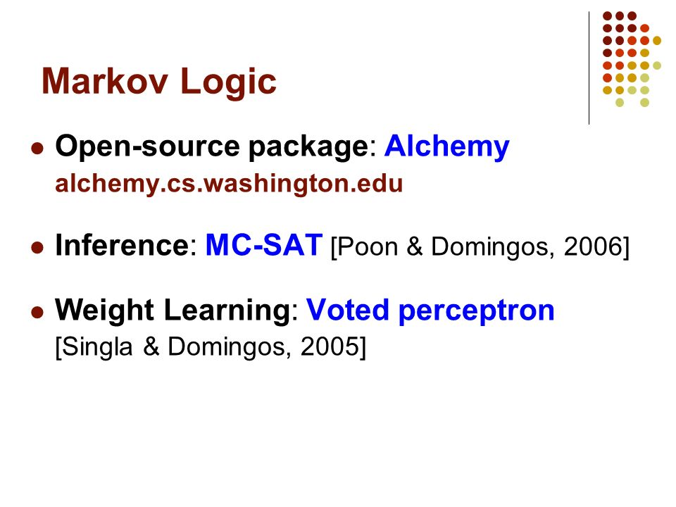 Markov Logic Open-source package: Alchemy alchemy.cs.washington.edu Inference: MC-SAT [Poon & Domingos, 2006] Weight Learning: Voted perceptron [Singla & Domingos, 2005]