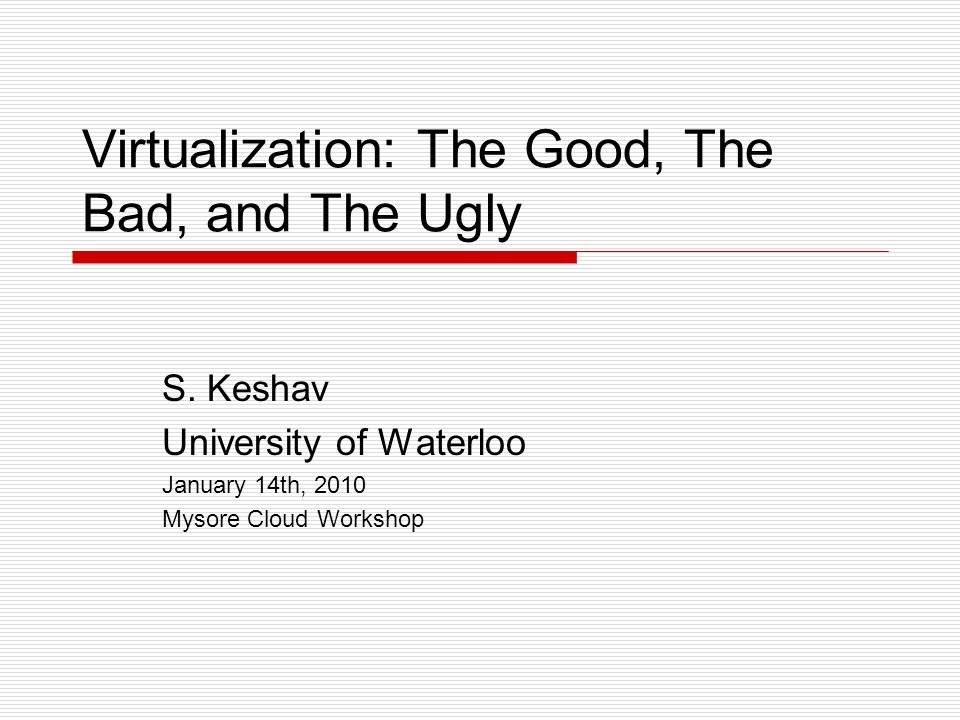 Virtualization: The Good, The Bad, and The Ugly S. Keshav University of Waterloo January 14th, 2010 Mysore Cloud Workshop