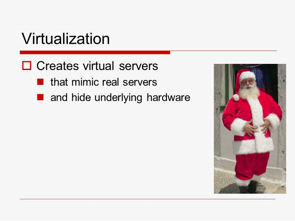 Virtualization Creates virtual servers that mimic real servers and hide underlying hardware