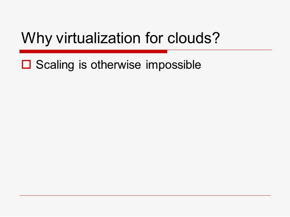 Why virtualization for clouds Scaling is otherwise impossible