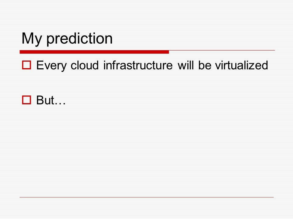 My prediction Every cloud infrastructure will be virtualized But…