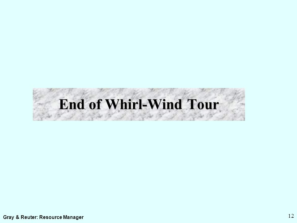 Gray & Reuter: Resource Manager 12 End of Whirl-Wind Tour