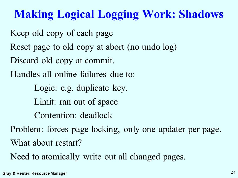 Gray & Reuter: Resource Manager 24 Making Logical Logging Work: Shadows Keep old copy of each page Reset page to old copy at abort (no undo log) Discard old copy at commit.