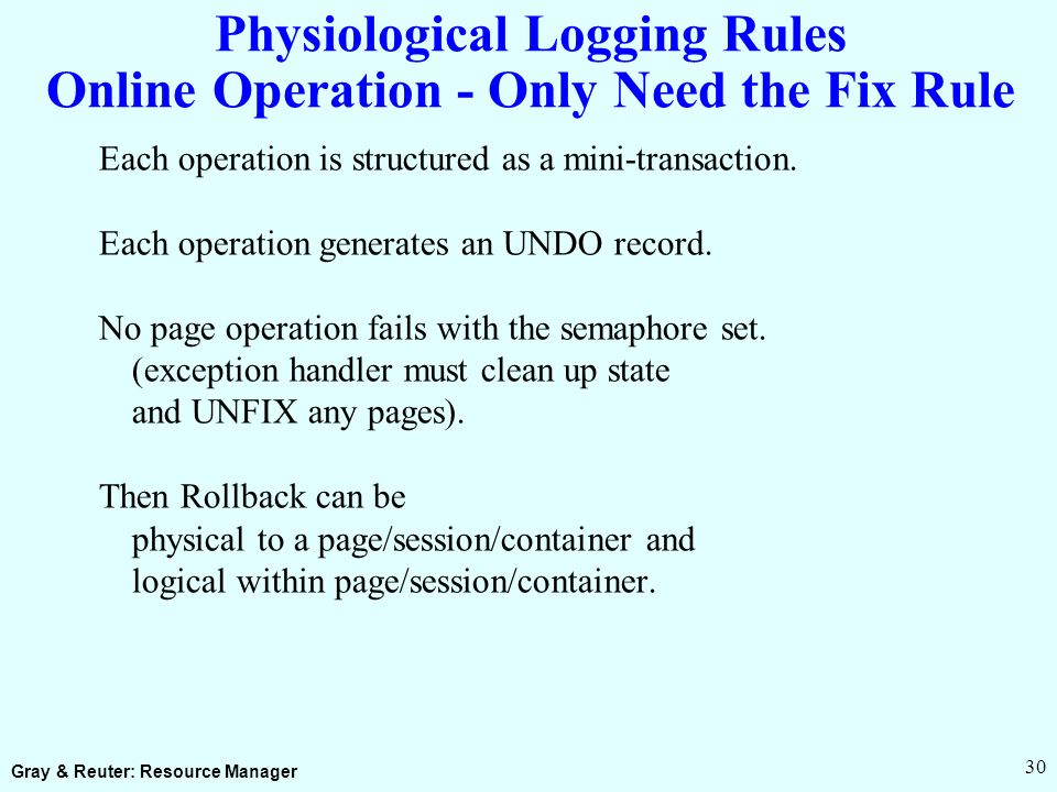 Gray & Reuter: Resource Manager 30 Physiological Logging Rules Online Operation - Only Need the Fix Rule Each operation is structured as a mini-transaction.