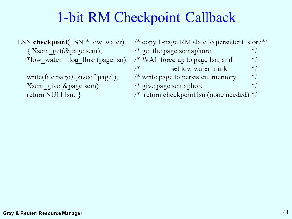 Gray & Reuter: Resource Manager 41 1-bit RM Checkpoint Callback LSN checkpoint(LSN * low_water) /* copy 1-page RM state to persistent store*/ { Xsem_get(&page.sem);/* get the page semaphore*/ *low_water = log_flush(page.lsn);/* WAL force up to page lsn, and*/ /* set low water mark*/ write(file,page,0,sizeof(page));/* write page to persistent memory*/ Xsem_give(&page.sem);/* give page semaphore*/ return NULLlsn; }/* return checkpoint lsn (none needed)*/