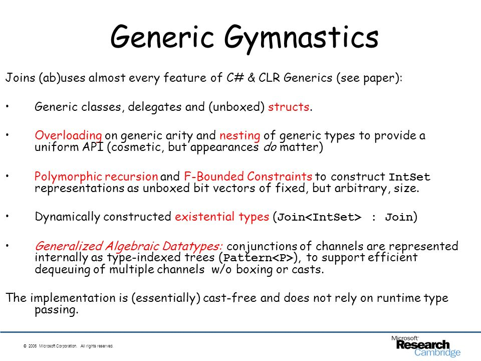 © 2006 Microsoft Corporation. All rights reserved. Generic Gymnastics Joins (ab)uses almost every feature of C# & CLR Generics (see paper): Generic cl