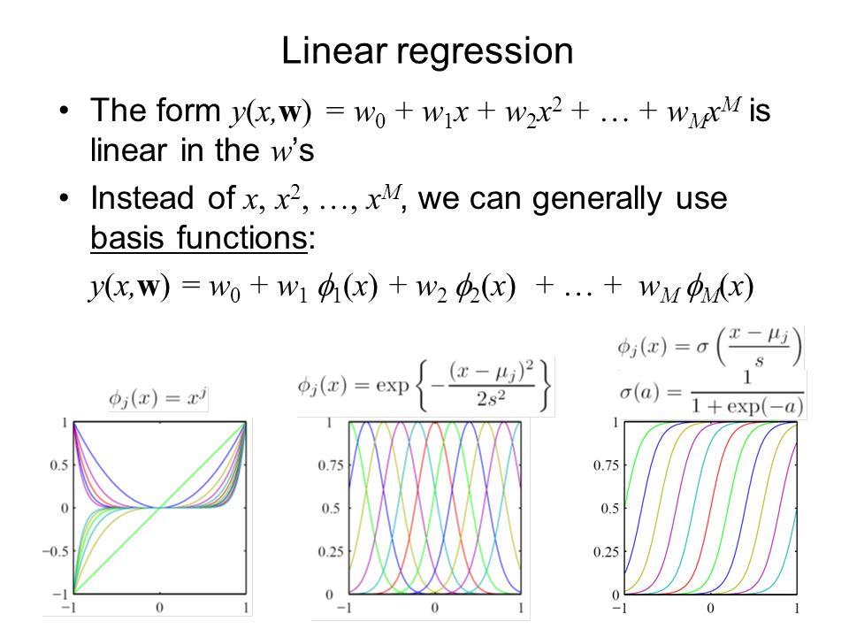 Linear regression The form y(x,w) = w 0 + w 1 x + w 2 x 2 + … + w M x M is linear in the w s Instead of x, x 2, …, x M, we can generally use basis functions: y(x,w) = w 0 + w 1 1 (x) + w 2 2 (x) + … + w M M (x)