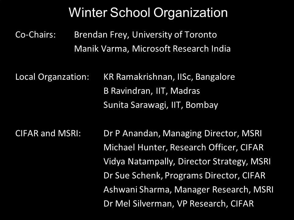 Winter School Organization Co-Chairs:Brendan Frey, University of Toronto Manik Varma, Microsoft Research India Local Organzation:KR Ramakrishnan, IISc, Bangalore B Ravindran, IIT, Madras Sunita Sarawagi, IIT, Bombay CIFAR and MSRI:Dr P Anandan, Managing Director, MSRI Michael Hunter, Research Officer, CIFAR Vidya Natampally, Director Strategy, MSRI Dr Sue Schenk, Programs Director, CIFAR Ashwani Sharma, Manager Research, MSRI Dr Mel Silverman, VP Research, CIFAR