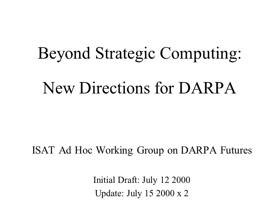 New Directions for DARPA ISAT Ad Hoc Working Group on DARPA Futures Initial Draft: July 12 2000 Update: July 15 2000 x 2 Beyond Strategic Computing: