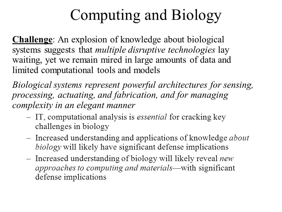 Computing and Biology Challenge: An explosion of knowledge about biological systems suggests that multiple disruptive technologies lay waiting, yet we remain mired in large amounts of data and limited computational tools and models Biological systems represent powerful architectures for sensing, processing, actuating, and fabrication, and for managing complexity in an elegant manner –IT, computational analysis is essential for cracking key challenges in biology –Increased understanding and applications of knowledge about biology will likely have significant defense implications –Increased understanding of biology will likely reveal new approaches to computing and materialswith significant defense implications