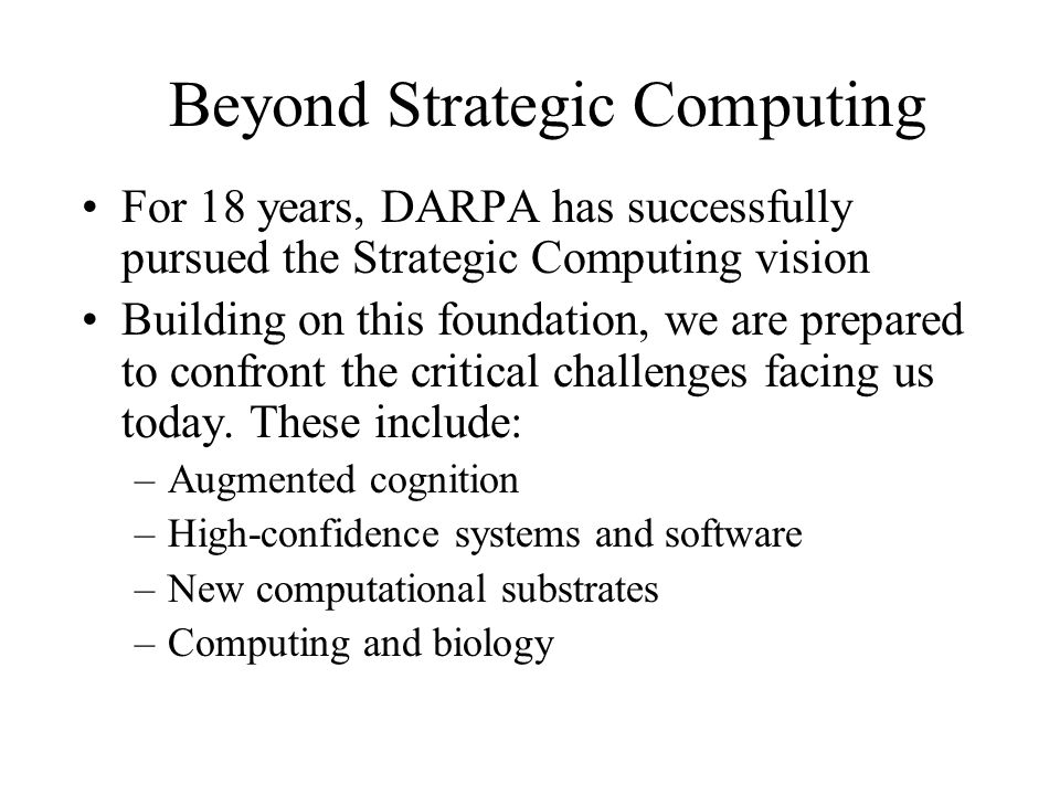 Beyond Strategic Computing For 18 years, DARPA has successfully pursued the Strategic Computing vision Building on this foundation, we are prepared to confront the critical challenges facing us today.