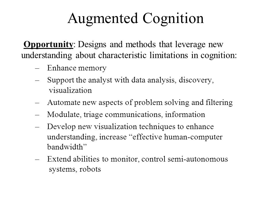 Augmented Cognition Opportunity: Designs and methods that leverage new understanding about characteristic limitations in cognition: –Enhance memory –Support the analyst with data analysis, discovery, visualization –Automate new aspects of problem solving and filtering –Modulate, triage communications, information –Develop new visualization techniques to enhance understanding, increase effective human-computer bandwidth –Extend abilities to monitor, control semi-autonomous systems, robots