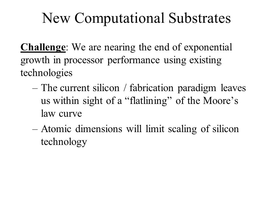 New Computational Substrates Opportunity: Disruptive technologies for computing, based upon new computational substrates, are potentially on the horizon Substrates –Computational fabric –Smart matter, MEMS –Quantum –Biological approaches to computing DNA Molecular electronics Microbial robotics Engineered genetic networks –Combinations of the above