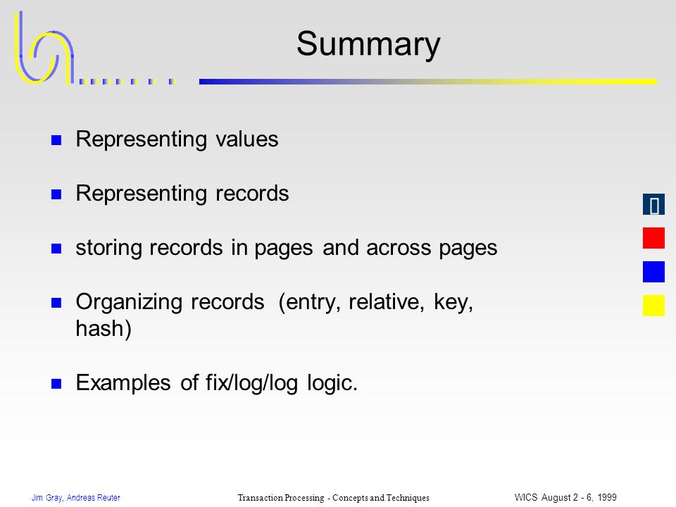 Jim Gray, Andreas Reuter Transaction Processing - Concepts and Techniques WICS August 2 - 6, 1999 Summary n Representing values n Representing records
