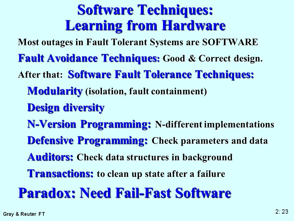 Gray & Reuter FT 2: 23 Software Techniques: Learning from Hardware Most outages in Fault Tolerant Systems are SOFTWARE Fault Avoidance Techniques : Good & Correct design.