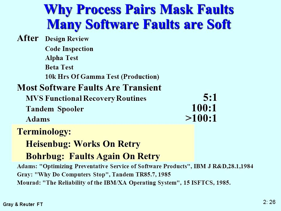 Gray & Reuter FT 2: 26 Why Process Pairs Mask Faults Many Software Faults are Soft After Design Review Code Inspection Alpha Test Beta Test 10k Hrs Of Gamma Test (Production) Most Software Faults Are Transient MVS Functional Recovery Routines 5:1 Tandem Spooler 100:1 Adams >100:1 Terminology: Heisenbug: Works On Retry Bohrbug: Faults Again On Retry Adams: Optimizing Preventative Service of Software Products , IBM J R&D,28.1,1984 Gray: Why Do Computers Stop , Tandem TR85.7, 1985 Mourad: The Reliability of the IBM/XA Operating System , 15 ISFTCS, 1985.