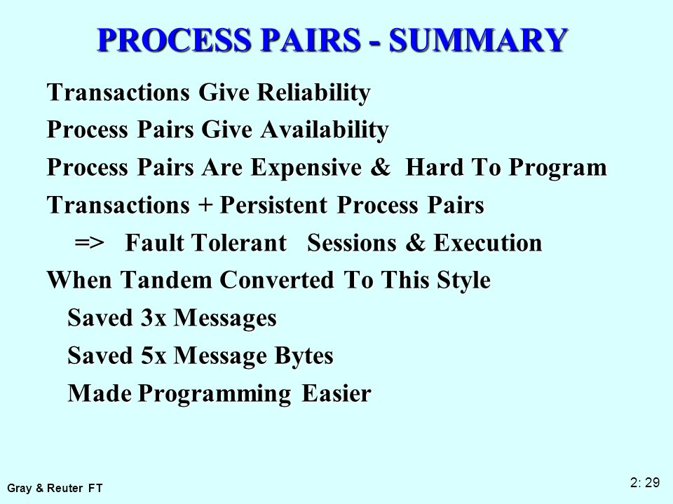 Gray & Reuter FT 2: 29 PROCESS PAIRS - SUMMARY Transactions Give Reliability Process Pairs Give Availability Process Pairs Are Expensive & Hard To Program Transactions + Persistent Process Pairs => Fault TolerantSessions & Execution When Tandem Converted To This Style Saved 3x Messages Saved 5x Message Bytes Made Programming Easier