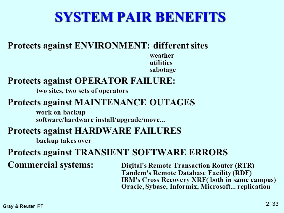 Gray & Reuter FT 2: 33 SYSTEM PAIR BENEFITS Protects against ENVIRONMENT: different sites weatherutilitiessabotage Protects against OPERATOR FAILURE: two sites, two sets of operators Protects against MAINTENANCE OUTAGES work on backup software/hardware install/upgrade/move...
