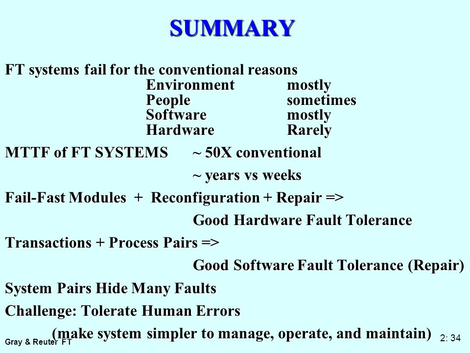 Gray & Reuter FT 2: 34 SUMMARY FT systems fail for the conventional reasons Environmentmostly Peoplesometimes Softwaremostly HardwareRarely MTTF of FT SYSTEMS ~ 50X conventional ~ years vs weeks ~ years vs weeks Fail-Fast Modules + Reconfiguration + Repair => Good Hardware Fault Tolerance Transactions + Process Pairs => Good Software Fault Tolerance (Repair) System Pairs Hide Many Faults Challenge: Tolerate Human Errors (make system simpler to manage, operate, and maintain) (make system simpler to manage, operate, and maintain)