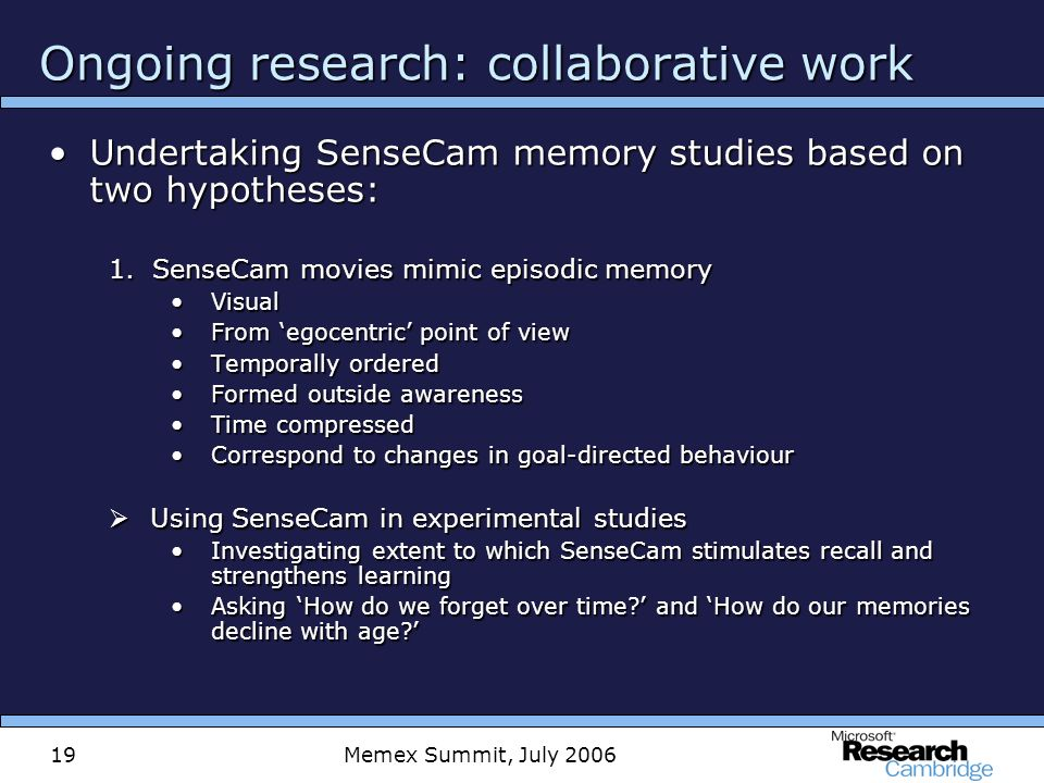 Memex Summit, July 200619 Ongoing research: collaborative work Undertaking SenseCam memory studies based on two hypotheses:Undertaking SenseCam memory studies based on two hypotheses: 1.SenseCam movies mimic episodic memory VisualVisual From egocentric point of viewFrom egocentric point of view Temporally orderedTemporally ordered Formed outside awarenessFormed outside awareness Time compressedTime compressed Correspond to changes in goal-directed behaviourCorrespond to changes in goal-directed behaviour Using SenseCam in experimental studies Using SenseCam in experimental studies Investigating extent to which SenseCam stimulates recall and strengthens learningInvestigating extent to which SenseCam stimulates recall and strengthens learning Asking How do we forget over time.