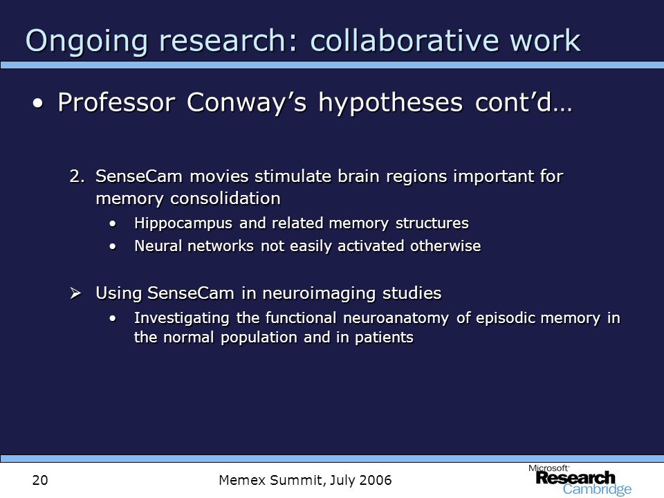 Memex Summit, July 200620 Ongoing research: collaborative work Professor Conways hypotheses contd…Professor Conways hypotheses contd… 2.SenseCam movies stimulate brain regions important for memory consolidation Hippocampus and related memory structuresHippocampus and related memory structures Neural networks not easily activated otherwiseNeural networks not easily activated otherwise Using SenseCam in neuroimaging studies Using SenseCam in neuroimaging studies Investigating the functional neuroanatomy of episodic memory in the normal population and in patientsInvestigating the functional neuroanatomy of episodic memory in the normal population and in patients